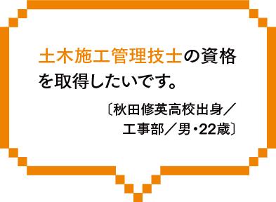 土木施工管理技士の資格を取得したいです。〔秋田修英高校出身/工事部/男・22歳〕