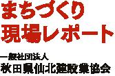 まちづくり現場レポート 一般社団法人 秋田県仙北建設業協会