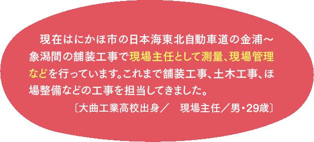 現在はにかほ市の日本海東北自動車道の金浦~象潟間の舗装工事で現場主任として測量、現場管理などを行っています。これまで舗装工事、土木工事、ほ場整備などの工事を担当してきました。〔大曲工業高校出身/現場主任/男・29歳〕